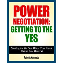 Power Negotiation: Getting To The YES...Strategies To Get What You Want, When You Want It (Persuasion, Communication Skills, Negotiation, Negotiation Genius) ... Getting Yes, Negotiation Tactics Book 1)