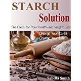 Starch Solution: Change Your Carbs, Change Your Life, The Foods for Your Health and Weight Loss