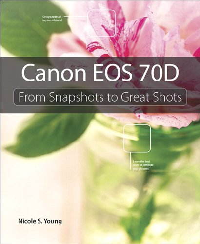 Canon EOS 70D: From Snapshots to Great Shots (Canon Camera D70)