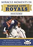 Miracle Moments in Kansas City Royals History: The Turning Points, the Memorable Games, the Incredible Records