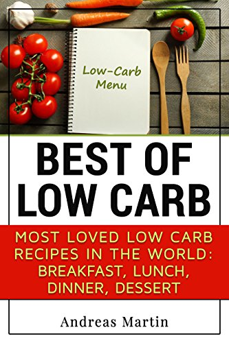 BEST OF LOW CARB: Most loved low carb recipes in the world:  breakfast, lunch, dinner, dessert by Andreas Martin