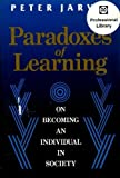 Paradoxes of Learning : On Becoming an Individual in Society, Jarvis, Peter, 1555424481