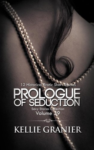 Prologue Of Seduction: 12 Historical Erotic Short Stories (Sexy Stories Collection) (Volume 39)