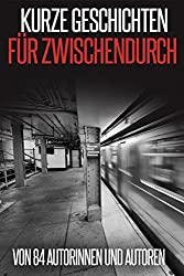 Kurze Geschichten für Zwischendurch: von 84 Autorinnen und Autoren (German Edition)