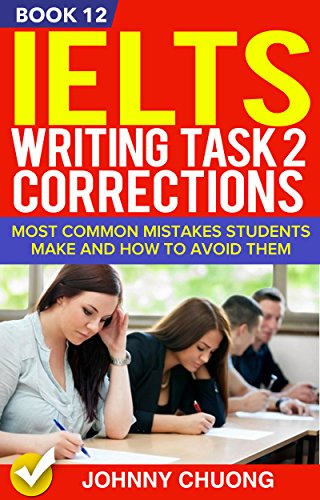 Ielts Writing Task 2 Corrections: Most Common Mistakes Students Make And How To Avoid Them (Book 12) (Ielts Writing Task 2 Topics With Answers)