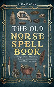 The Old Norse Spell Book: Your Guide to the Elder Futhark, Norse Folklore, Runes, Paganism, Divination, and Ma