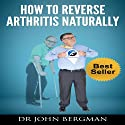 How to Reverse Arthritis Naturally Audiobook by John Bergman Narrated by Dr. John Bergman