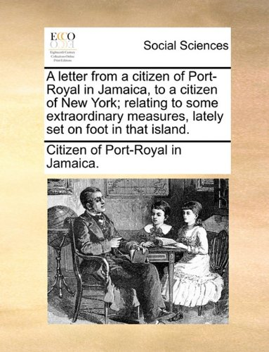 A letter from a citizen of Port-Royal in Jamaica, to a citizen of New York; relating to some extraordinary measures, lately set on foot in that island.