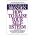 How to Raise Your Self-Esteem: The Proven Action-Oriented Approach to Greater Self-Respect and Self-Confidence