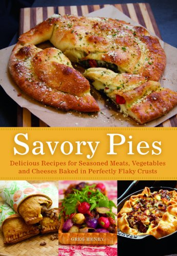 (Savory Pies: Delicious Recipes for Seasoned Meats, Vegetables and Cheeses Baked in Perfectly Flaky Pie Crusts)