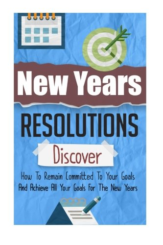Download New Years Resolutions - Discover How To Remain Committed To Your Goals And Achieve All Your Goals For The New Years (New Years Resolution Guide, New Years Goal, New Years Resolution) pdf epub