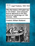 Why the history of English law Is not written : and inaugural lecture delivered in the arts school at Cambridge on 13th October 1888, Frederic William Maitland, 1240013027