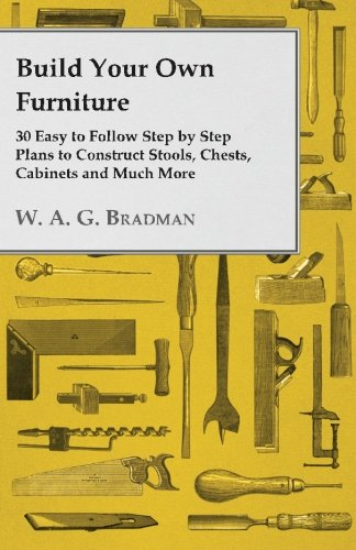 Build Your Own Furniture 30 Easy to Follow Step by Step Plans to Construct Stools, Chests, Cabinets and Much More