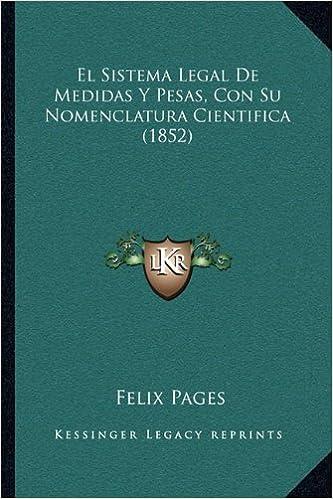 El Sistema Legal De Medidas Y Pesas, Con Su Nomenclatura Cientifica (1852) (Spanish Edition): Felix Pages: 9781168341846: Amazon.com: Books