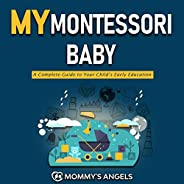 My Montessori Baby: A Complete Guide to Your Child's Early Education (Montessori Toddler) (How to Discipline Y