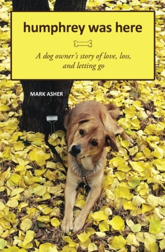 Humphrey Was Here: A Dog Owner's Story of Love, Loss, and Letting Go by Brand: CreateSpace Independent Publishing Platform