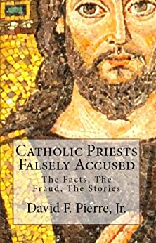 Catholic Priests Falsely Accused: The Facts, The Fraud, The Stories by [Pierre Jr, David F.]