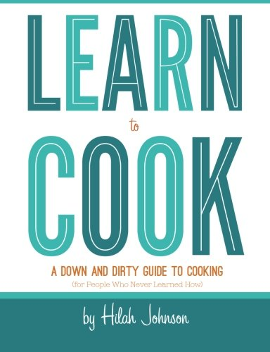 Learn To Cook: A Down and Dirty Guide to Cooking (For People Who Never Learned How)