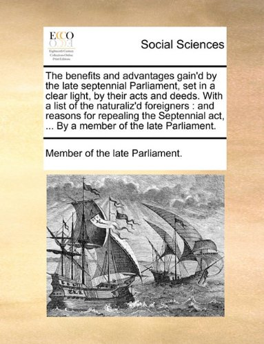 The benefits and advantages gain'd by the late septennial Parliament, set in a clear light, by their acts and deeds. With a list of the naturaliz'd ... act, ... By a member of the late Parliament. ebook