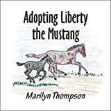 Adopting Liberty the Mustang, Marilyn Thompson, 1424196396