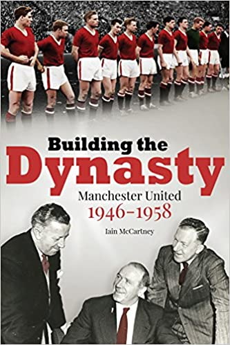 Building The Dynasty Manchester United 1946 1958 Amazoncouk Iain McCartney 9781785310461 Books