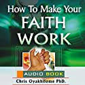 How to Make Your Faith Work Audiobook by Chris Oyakhilome Narrated by Leafe Amosa