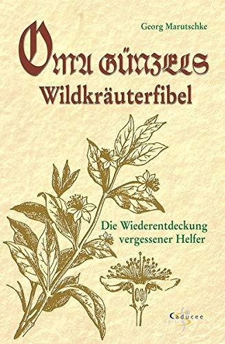 Oma Günzels Wildkräuterfibel. Die Wiederentdeckung vergessener Helfer