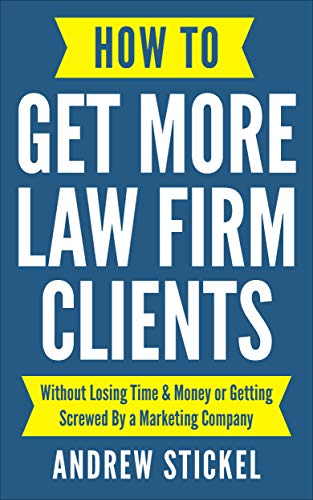 How to Get More Law Firm Clients: Without Losing Time & Money or Getting Screwed By a Marketing Company (How To Get More Money)