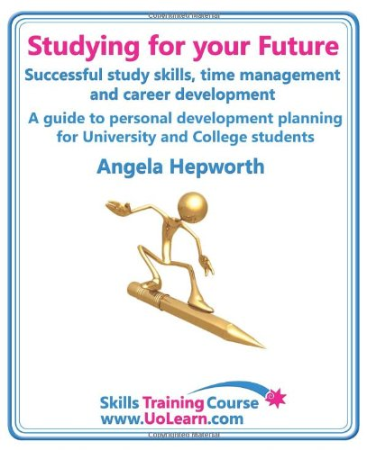Studying for Your Future. Successful Study Skills, Time Management, Employability Skills and Career Development. a Guide