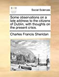 Some Observations on a Late Address to the Citizens of Dublin, with Thoughts on the Present Crisis, Charles Francis Sheridan, 1170767109