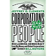 Corporations Are Not People: Reclaiming Democracy from Big Money and Global Corporations by Jeffrey D. Clements (2014-08-18)