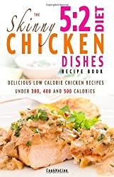 The Skinny 5:2 Diet Chicken Dishes Recipe Book: Delicious Low Calorie Chicken Dishes Under 300, 400 And 500 Calories by CookNation (2013) Paperback