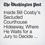 Inside Bill Cosby's Secluded Courthouse Hideaway, Where He Waits for a Jury to Decide His Fate | Manuel Roig-Franzia