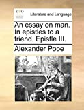An Essay on Man in Epistles to a Friend Epistle III, Alexander Pope, 1170088937