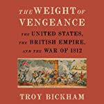 The Weight of Vengeance: The United States, the British Empire, and the War of 1812  | Troy Bickham