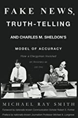 Fake News, Truth-Telling and Charles M. Sheldon's Model of Accuracy: How a Clergyman Insisted on Accuracy as Job One Paperback