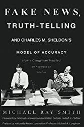 Fake News, Truth-Telling and Charles M. Sheldon's Model of Accuracy: How a Clergyman Insisted on Accuracy as Job One