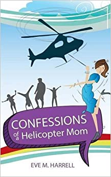 Confessions of a Helicopter Mom by Eve M. Harrell (2016-01-21)