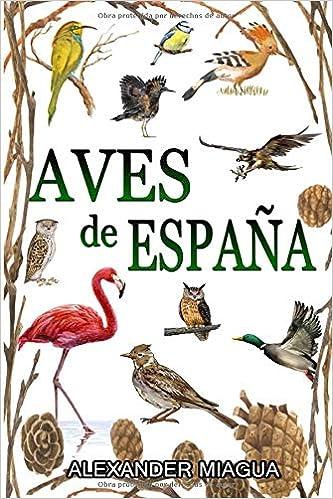 Aves De España Guia De Campo Aves De España Y Europa Guias Del Naturalista Aves Libro De Aves Españolas Y Europeas Con Fotos A Color Spanish Edition Miagua Alexander 9798648654426 Books