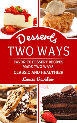 Desserts Two Ways: Favorite Dessert Recipes Made Two Ways: Classic and Healthier (Cooking Two Ways Book 3) by Louise Davidson