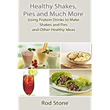 Healthy Shakes, Pies and Much More: Using Protein Drinks to Make Shakes and Pies and Other Healthy Ideas