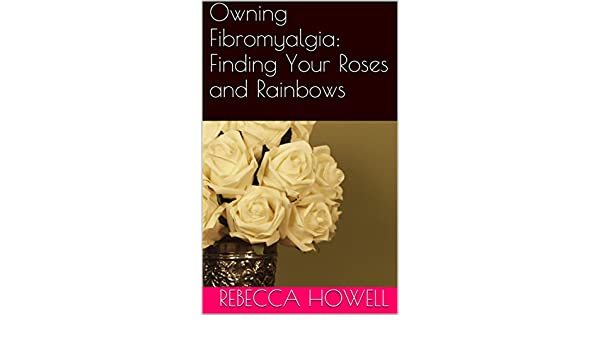 Owning Fibromyalgia: Finding Your Roses and Rainbows