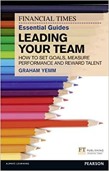 Book FT Essential Guide to Leading Your Team: How to Set Goals, Measure Performance and Reward Talent (Financial Times Essential Guides) by Yemm Graham (2012-10-31)