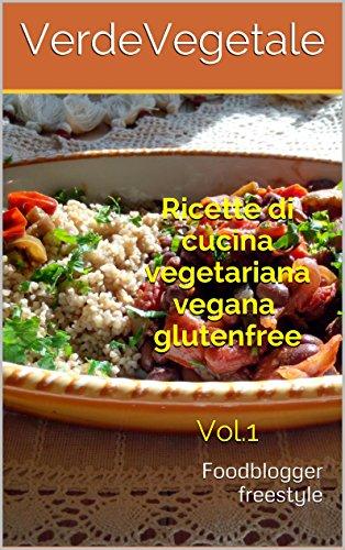 Ricette di cucina vegetariana vegana glutenfree Vol.1: Foodblogger freestyle (Italian Edition) Kindle Edition
