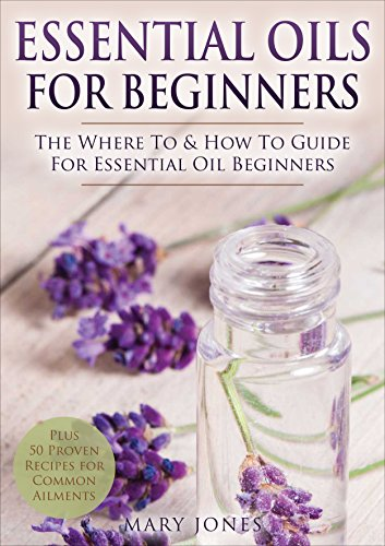 (Essential Oils for Beginners: The Where To & How To Guide For Essential Oil Beginners (Essential Oils for Beginners))