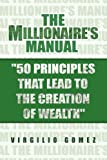 The Millionaire's Manual ''50 Principles That Lead to the Creation of Wealth'', Virgilio Gomez, 1441507493