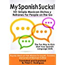 My Spanish Sucks! 101 Simple Mexican Dichos y Refranes For People on the Go: Popular Mexican Folk Wisdom for Expats, Travelers and Lovers of Mexican Culture