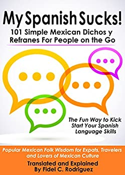 My Spanish Sucks! 101 Simple Mexican Dichos y Refranes For People on the Go: Popular Mexican Folk Wisdom for Expats, Travelers and Lovers of Mexican Culture by [Rodriguez, Fidel C.]