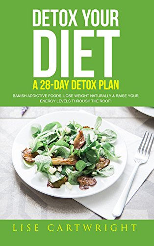 Detox Your Diet: Banish Additive Foods, Lose Weight Naturally & Raise Your Energy Levels Through The Roof! by Lise Cartwright