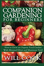 Companion Gardening for Beginners: How to Grow an Organic Food Garden With Minimal Effort and Maximum Yield (Gardening Guidebooks)